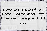 http://tecnoautos.com/wp-content/uploads/imagenes/tendencias/thumbs/arsenal-empato-22-ante-tottenham-por-premier-league-el.jpg Premier League. Arsenal empató 2-2 ante Tottenham por Premier League | El ..., Enlaces, Imágenes, Videos y Tweets - http://tecnoautos.com/actualidad/premier-league-arsenal-empato-22-ante-tottenham-por-premier-league-el/