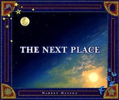 Hanson, W. (1997). The next place. Minneapolis, MN: Waldman House Press. The Next Place, written by Warren Hanson is a children's book that can be declared as fiction or nonfiction depending on a person's beliefs. The book uses descriptive language to describe a place of peace in which a person continues onto following death. The illustrations fill each page with an illustration of the sky or universe.