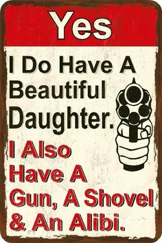 I have a beautiful daughter, Beware. i also have a gun, a shovel and an alibi