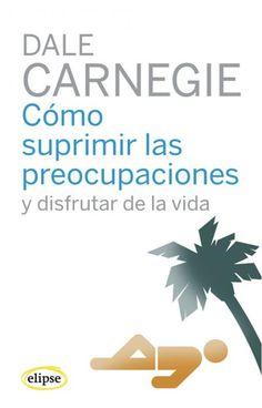 Cómo suprimir las preocupaciones y disfrutar de la vida / Dale Garnegie