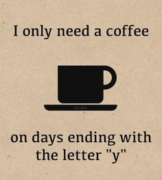 "I only need a coffee on days ending with the letter ""y"""