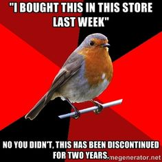 Worse is when they say they bought it at your store last week then they hand you the receipt and it says they bought it at a store that closed down two years ago
