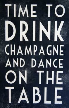 Time to Drink Champagne & Dance on the Table - This made me think of a friend of mine and smile. Great Quotes, Quotes To Live By, Inspirational Quotes, Quotes Quotes, Famous Quotes, Funny Quotes, Motivational, Poster Quotes, Dance Quotes
