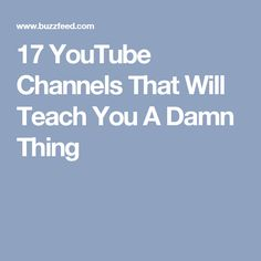 17 YouTube Channels That Will Teach You A Damn Thing