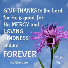Give thanks to the Lord , for he is good! His faithful love endures forever. Psalms 107:1