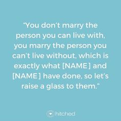 """""""You don't marry the person you can live with, you marry the person you can't live without, which is exactly what [NAME] and [NAME] have done, so let's raise a glass to them."""""""