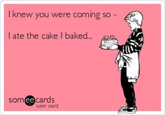 I knew you were coming so - I ate the cake I baked...