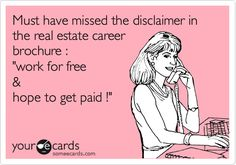 "Must have missed the disclaimer in the real estate career brochure : ""work for free & hope to get paid !"""