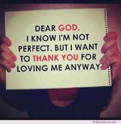 I am not perfect and no one is but I really think god for everything he has done and for loving me even if I don't derserve it