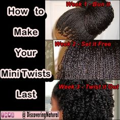 Natural Hair: How to make your Mini Twists last.   Week 1: Bun it. When you do this the only frizz that occur at the end of the week will be on the outer area  Week 2: Set it Free By letting it hang free you hide the frizz that occurred in the first week  Week 3: Twist it out By this time, if you have any frizz, it will be camoflauged by the twist out. You can add perm rods to do a twist and curl. How to do a twist and curl: https://www.youtube.com/watch?v=DivlXAMliTE