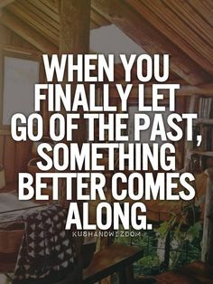 When you finally let go of the past, something better comes along! ~MCS