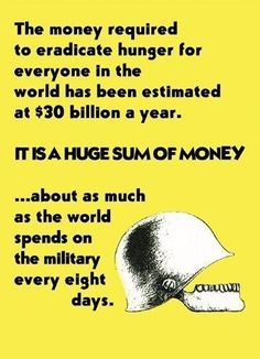 Getting rid of world hunger for a year would cost only what is spent on military every 8 days. We Are The World, Change The World, World Hunger, The Eighth Day, Greed, Social Justice, Food For Thought, Thought Provoking, Peace