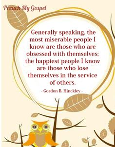 """Generally speaking, the most miserable people I know are those who are obsessed with themselves; the happiest people I know are those who lose themselves in the service of others.""    ~Gordon B. Hinckley"
