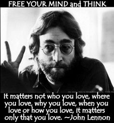 It matters not who you love, where you love, why you love, when you love or how you love, it matters only that you love. ~ John Lennon