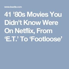 41 '80s Movies You Didn't Know Were On Netflix, From 'E.T.' To 'Footloose'