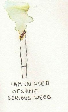 I am in need of some serious weed.
