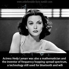 Actress Hedy Lamarr was also a mathematician and the inventor of frequency hopping spread spectrum, a technology still used for bluetooth and wifi.