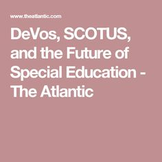 DeVos, SCOTUS, and the Future of Special Education - The Atlantic