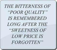 "THE BITTERNESS OF ""POOR QUALITY"" IS REMEMBERED LONG AFTER THE  ""SWEETNESS OF LOW PRICE IS FORGOTTEN"""