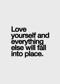 """i believe this with every ounce of my being... """"Love yourself and everything else will fall into place."""""""