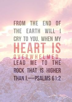 From the end of the Earth will I cry to you. When my heart is overwhelmed, lead me to the Rock that is higher than I. Psalm 61:2