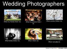 Wedding Photographers: What I Think I do - Photographer memes