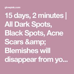 15 days, 2 minutes | All Dark Spots, Black Spots, Acne Scars & Blemishes will disappear from your face !! - Glowpink