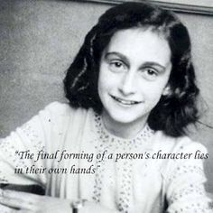 Anne Frank  I think she would've been a hell of a woman had she lived. But even in her death, her diary has educated generations.
