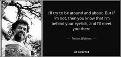 I'll try to be around and about. But if I'm not, then you know that I'm behind your eyelids, and I'll meet you there - Terence McKenna