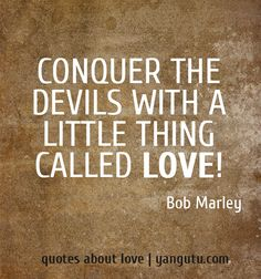 Conquer the devils with a little thing called love! ~ Bob Marley <3 Quotes about love #quotes, #love, #sayings, https://apps.facebook.com/yangutu