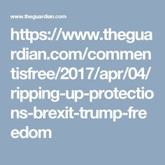 https://www.theguardian.com/commentisfree/2017/apr/04/ripping-up-protections-brexit-trump-freedom
