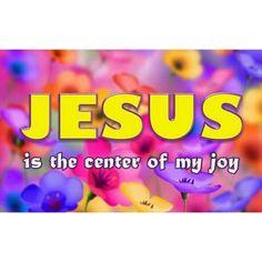 Jesus is the center of my joy