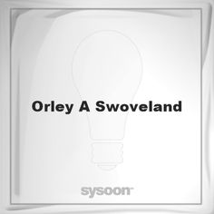 Orley A Swoveland: Page about Orley A Swoveland #member #website #sysoon #about