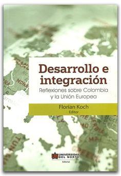 Desarrollo e integración, Reflexiones sobre Colombia y la Unión Europea – Florian Koch – Universidad del Norte    http://www.librosyeditores.com/tiendalemoine/2551-desarrollo-e-integracion-reflexiones-sobre-colombia-y-la-union-europea.html    Editores y distribuidores.