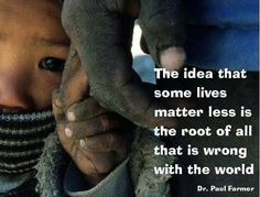 """""""The idea that some lives matter less is the root of all that is wrong with the world."""" (EXACTLY)"""