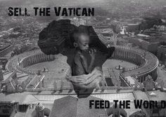 Sell the Vatican, feed the world. | If the Vatican sold just half of it's $50billion gold bullion, it is estimated to be enough to end world hunger.