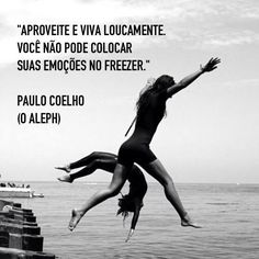 Dare to live. You can't put your emotions in the freezer! Paulo Coelho (Aleph)