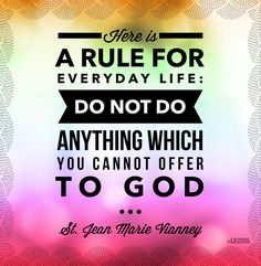 """Here is a rule for everyday life: Do not do anything which you cannot offer to God."" ~ St. Jean Marie Vianney"