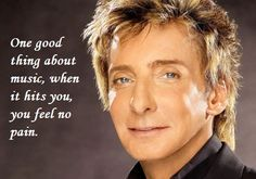 Barry Manilow.  One good thing about music...  For more quotes visit www.searchquotes.com