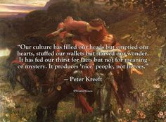 """Our culture has filled our heads but emptied our hearts, stuffed our wallets but starved our wonder. It has fed our thirst for facts but not for meaning or mystery. It produces 'nice' people, not heroes.""  — Peter Kreeft"