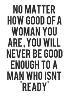True, but if it's meant to be, you will wait until he's ready. I waited 9 years for him to marry me. He sw