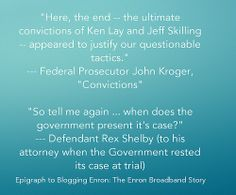 "Epigraph. --- Epigraph to book. --- John Kroger was ""the arrogant and flawed prosecutor who brought the EBS indictments,"" and Rex Shelby was ""the last man standing in the Enron legal wars – he fought the Feds for nine years."" ---  Image: Epigraph to Blogging Enron: The Enron Broadband Story / © 2014 Rumble Press Last Man Standing, Book Images, Blogging, Story Books, Contents, Kindle, Technology, History, Business"
