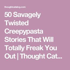 50 Savagely Twisted Creepypasta Stories That Will Totally Freak You Out   Thought Catalog