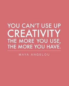 "You Can't Use Up Creativity - The more you use, the more you have - Inspirational Quote from Maya Angelou -8""x10"""