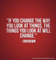 """""""If you change the way you look at things, the things you look at will change."""" - Unknown"""