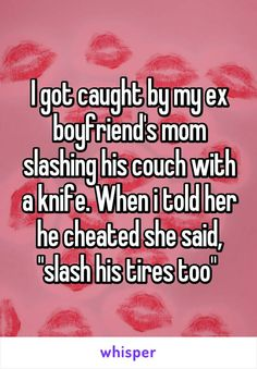 "I got caught by my ex boyfriend's mom slashing his couch with a knife. When i told her he cheated she said, ""slash his tires too"""