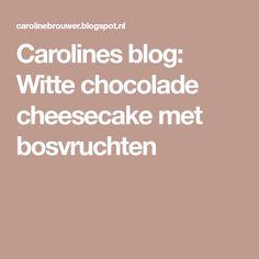 Carolines blog: Witte chocolade cheesecake met bosvruchten