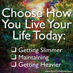 How will you live your life today? The collection of small decisions we make day-to-day affect our weight loss or gain. You decide. I can help. Click here for more information and free healthy eating and fitness tips. www.sarachristensen.com
