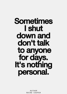 More like all the time. I am constantly shut down.