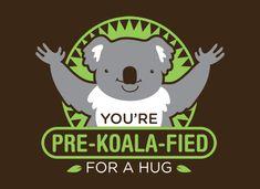 You're Pre-Koala-Fied For A Hug! Koala cute pun t-shirt. Perfect gift for a girlfriend. Great gift for a boyfriend. Great gift for anyone you love... or just want a hug from ;)